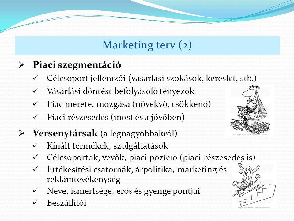  Piaci szegmentáció Célcsoport jellemzői (vásárlási szokások, kereslet, stb.) Vásárlási döntést befolyásoló tényezők Piac mérete, mozgása (növekvő, csökkenő) Piaci részesedés (most és a jövőben) Marketing terv (2)  Versenytársak (a legnagyobbakról) Kínált termékek, szolgáltatások Célcsoportok, vevők, piaci pozíció (piaci részesedés is) Értékesítési csatornák, árpolitika, marketing és reklámtevékenység Neve, ismertsége, erős és gyenge pontjai Beszállítói