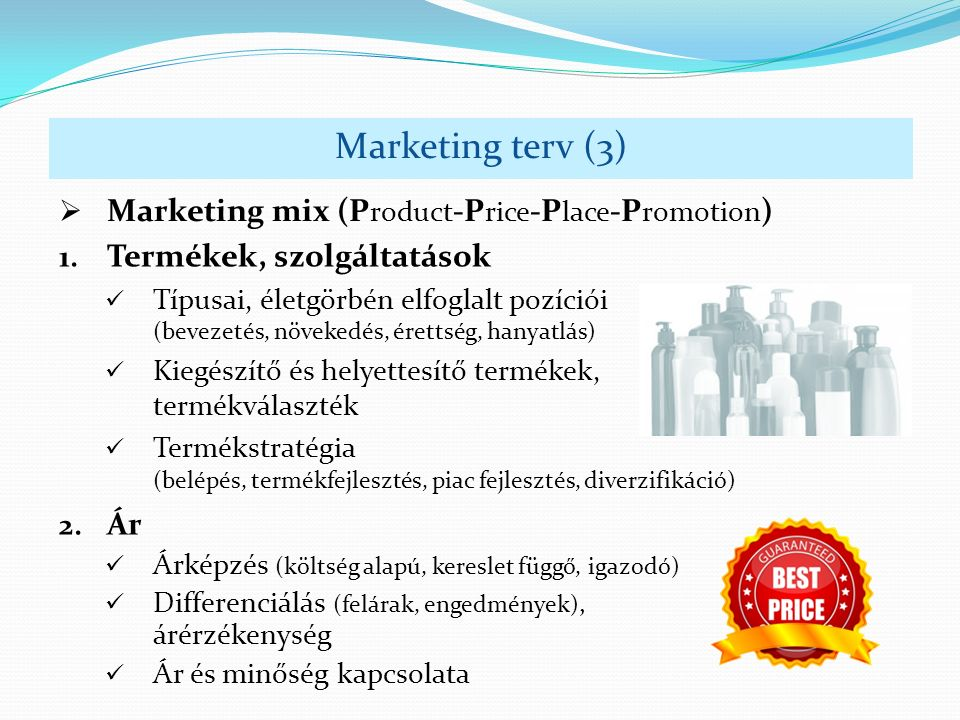  Marketing mix (P roduct -P rice -P lace -P romotion ) Marketing terv (3) 1. Termékek, szolgáltatások Típusai, életgörbén elfoglalt pozíciói (bevezet
