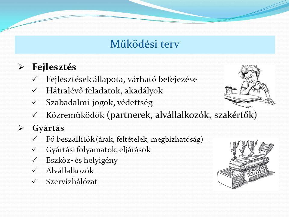 Működési terv  Fejlesztés Fejlesztések állapota, várható befejezése Hátralévő feladatok, akadályok Szabadalmi jogok, védettség Közreműködők (partnerek, alvállalkozók, szakértők)  Gyártás Fő beszállítók (árak, feltételek, megbízhatóság) Gyártási folyamatok, eljárások Eszköz- és helyigény Alvállalkozók Szervízhálózat