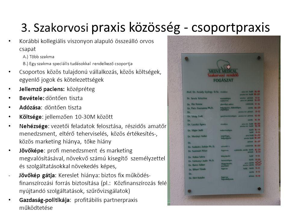3. Szakorvosi praxis közösség - csoportpraxis Korábbi kollegiális viszonyon alapuló összeálló orvos csapat A.) Több szakma B.) Egy szakma speciális tu