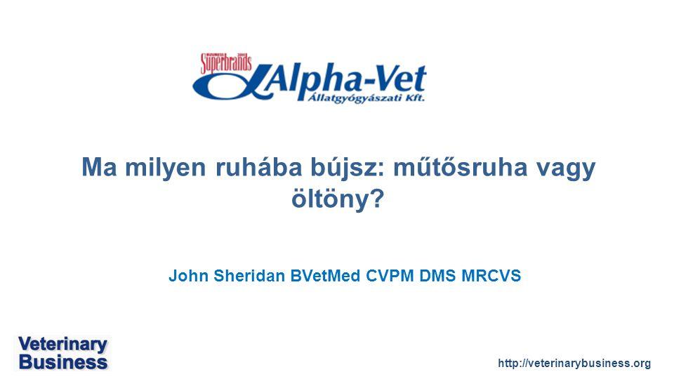 http://veterinarybusiness.org John Sheridan BVetMed CVPM DMS MRCVS Ma milyen ruhába bújsz: műtősruha vagy öltöny