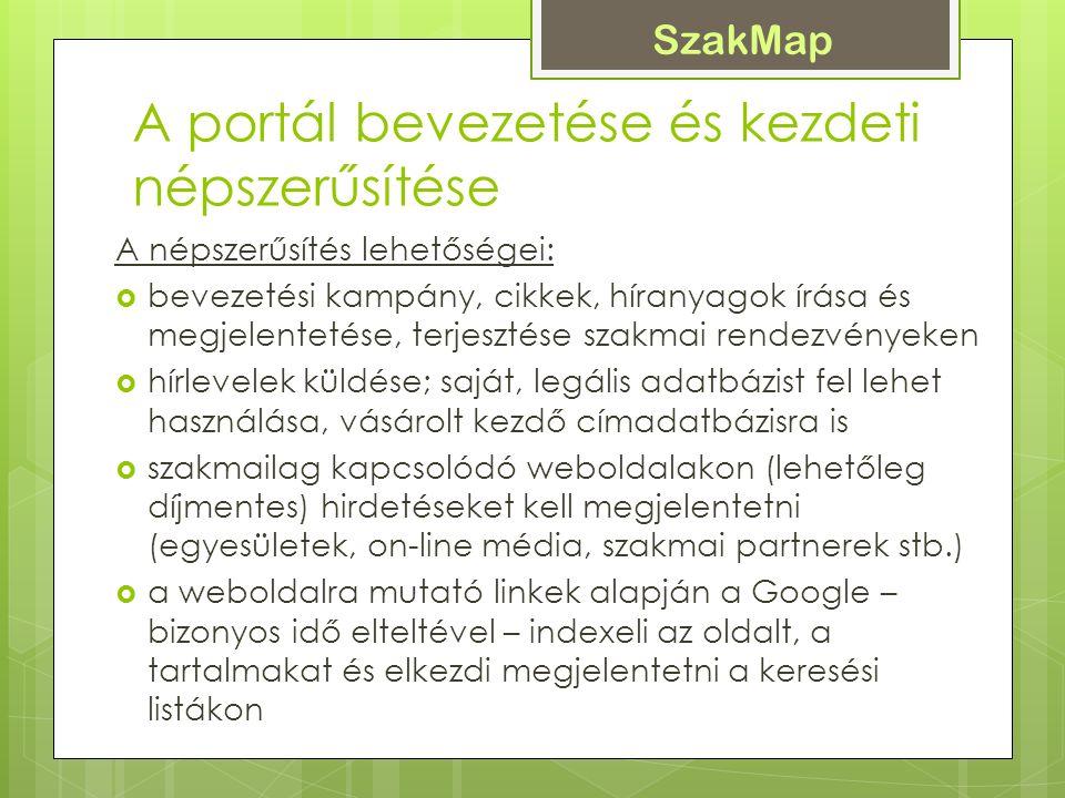 SzakMap A portál bevezetése és kezdeti népszerűsítése A népszerűsítés lehetőségei:  bevezetési kampány, cikkek, híranyagok írása és megjelentetése, terjesztése szakmai rendezvényeken  hírlevelek küldése; saját, legális adatbázist fel lehet használása, vásárolt kezdő címadatbázisra is  szakmailag kapcsolódó weboldalakon (lehetőleg díjmentes) hirdetéseket kell megjelentetni (egyesületek, on-line média, szakmai partnerek stb.)  a weboldalra mutató linkek alapján a Google – bizonyos idő elteltével – indexeli az oldalt, a tartalmakat és elkezdi megjelentetni a keresési listákon