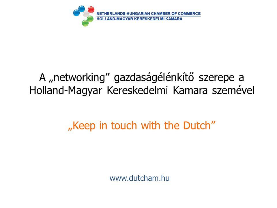 """A """"networking"""" gazdaságélénkítő szerepe a Holland-Magyar Kereskedelmi Kamara szemével """"Keep in touch with the Dutch"""" www.dutcham.hu"""