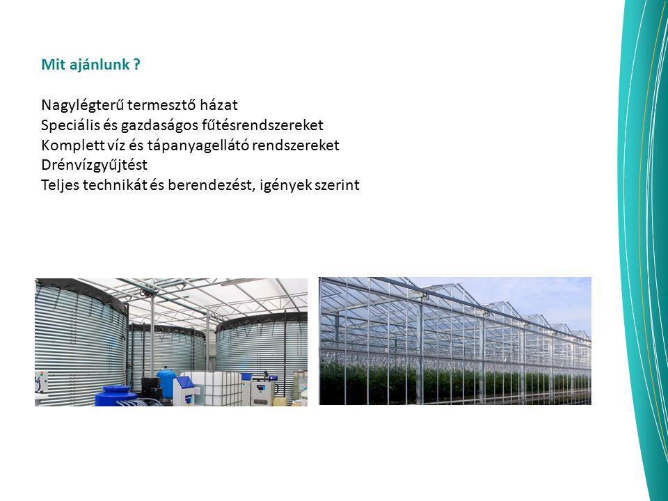 Mit ajánlunk ? Nagylégterű termesztő házat Speciális és gazdaságos fűtésrendszereket Komplett víz és tápanyagellátó rendszereket Drénvízgyűjtést Telje
