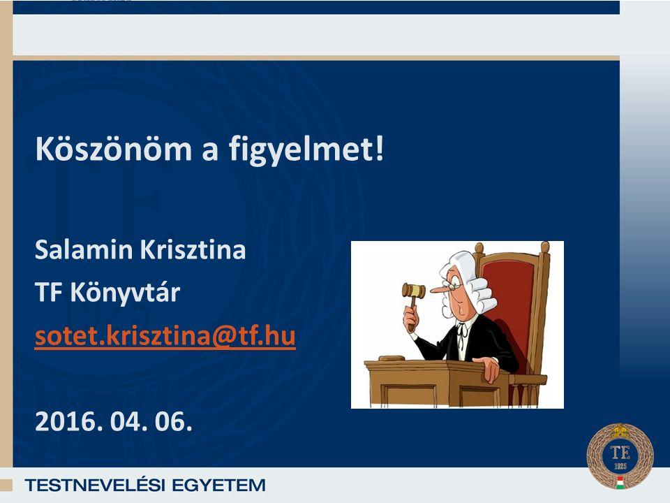 Köszönöm a figyelmet! Salamin Krisztina TF Könyvtár sotet.krisztina@tf.hu 2016. 04. 06.