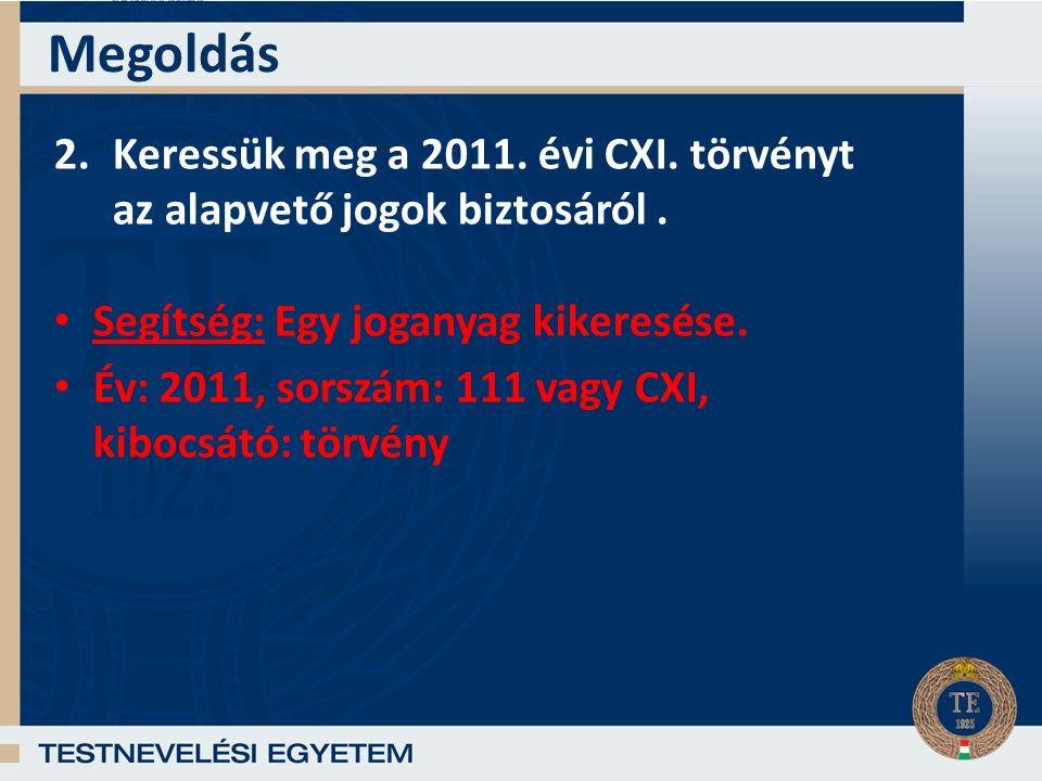 Megoldás 2.Keressük meg a 2011.évi CXI. törvényt az alapvető jogok biztosáról.