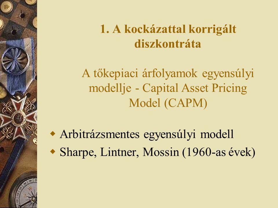 1. A kockázattal korrigált diszkontráta A tőkepiaci árfolyamok egyensúlyi modellje - Capital Asset Pricing Model (CAPM)  Arbitrázsmentes egyensúlyi m