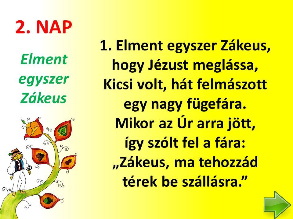 """2. NAP 1. Elment egyszer Zákeus, hogy Jézust meglássa, Kicsi volt, hát felmászott egy nagy fügefára. Mikor az Úr arra jött, így szólt fel a fára: """"Zák"""