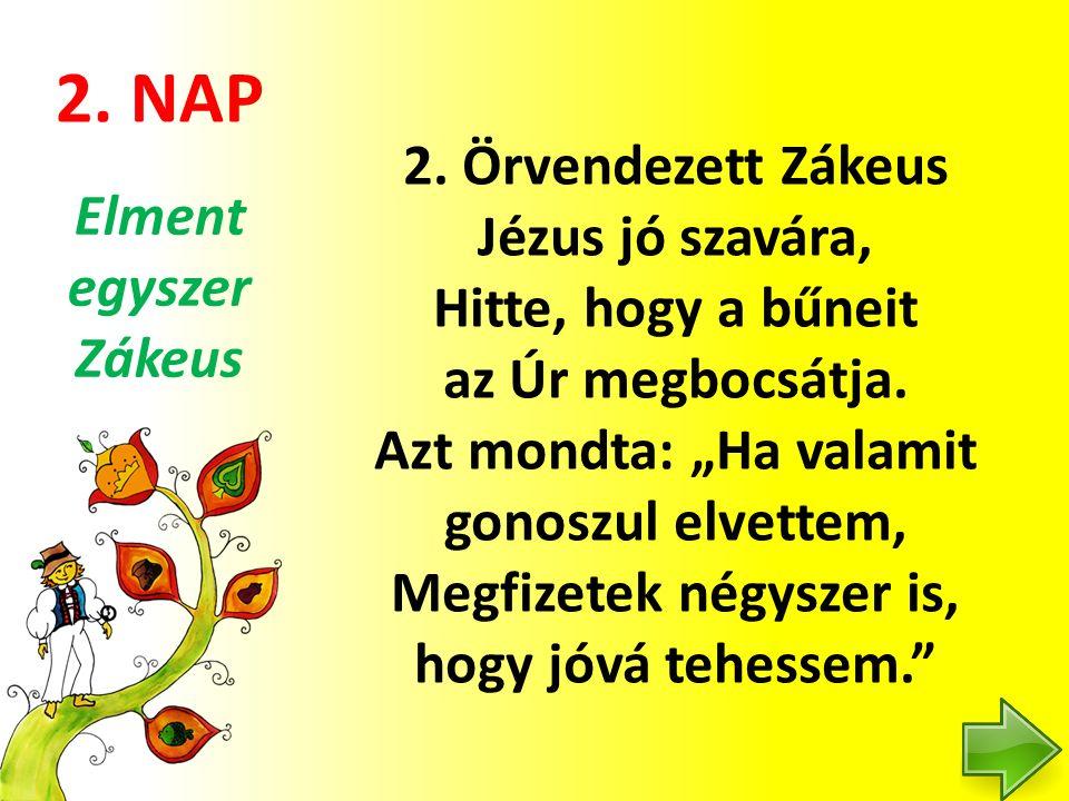 """2. NAP 2. Örvendezett Zákeus Jézus jó szavára, Hitte, hogy a bűneit az Úr megbocsátja. Azt mondta: """"Ha valamit gonoszul elvettem, Megfizetek négyszer"""