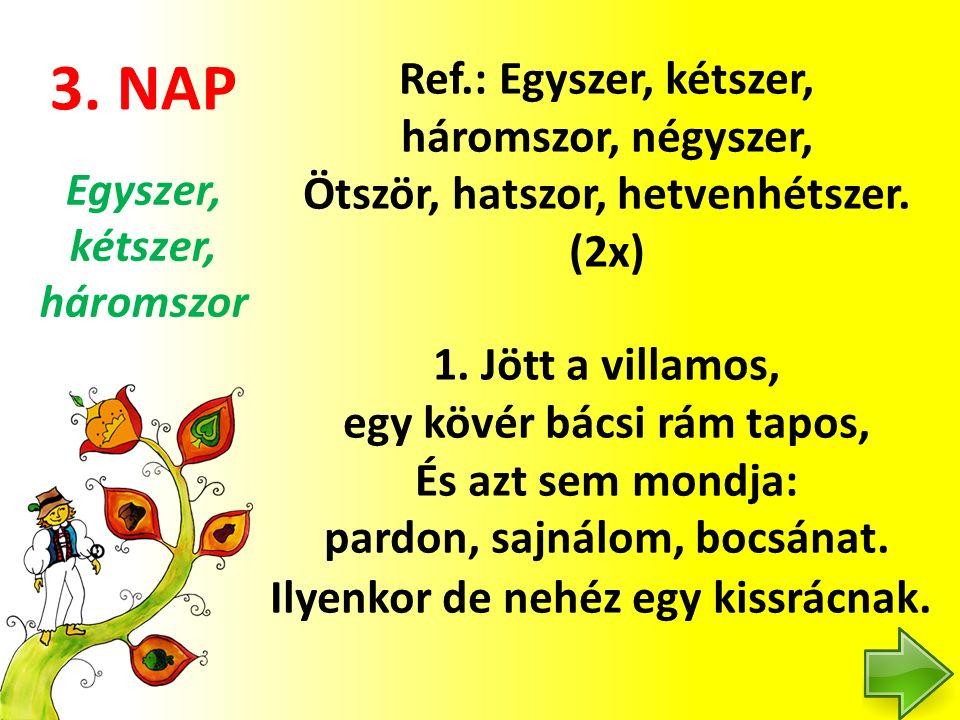 3. NAP Ref.: Egyszer, kétszer, háromszor, négyszer, Ötször, hatszor, hetvenhétszer. (2x) 1. Jött a villamos, egy kövér bácsi rám tapos, És azt sem mon