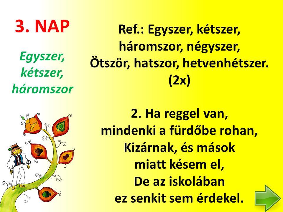 3. NAP Ref.: Egyszer, kétszer, háromszor, négyszer, Ötször, hatszor, hetvenhétszer. (2x) 2. Ha reggel van, mindenki a fürdőbe rohan, Kizárnak, és máso