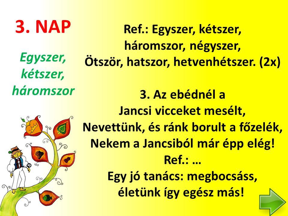 3. NAP Ref.: Egyszer, kétszer, háromszor, négyszer, Ötször, hatszor, hetvenhétszer. (2x) 3. Az ebédnél a Jancsi vicceket mesélt, Nevettünk, és ránk bo