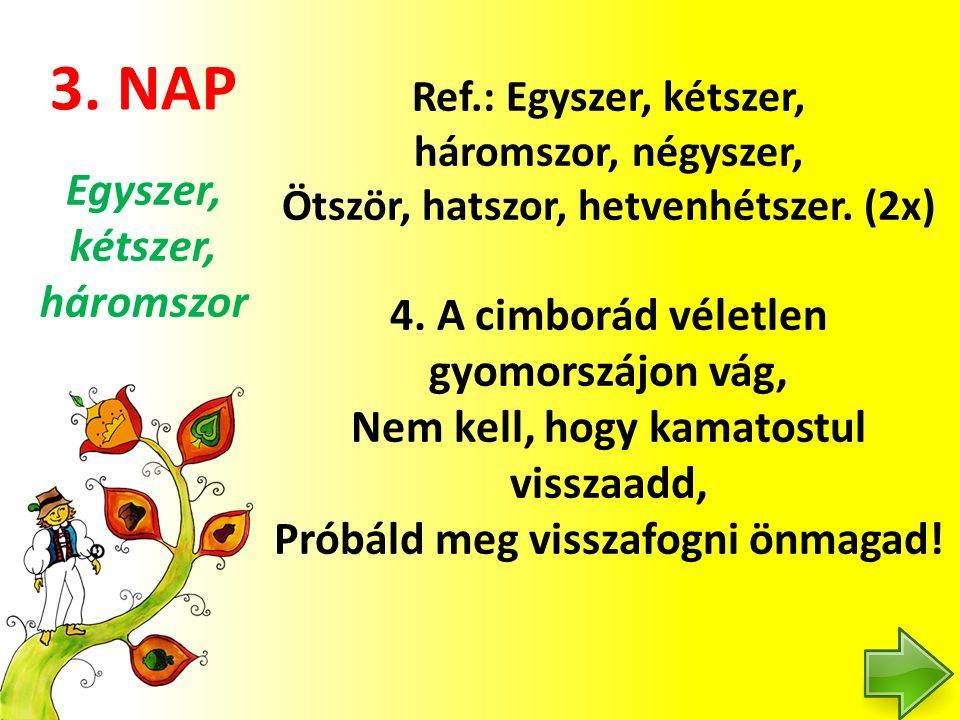 3. NAP Ref.: Egyszer, kétszer, háromszor, négyszer, Ötször, hatszor, hetvenhétszer. (2x) 4. A cimborád véletlen gyomorszájon vág, Nem kell, hogy kamat