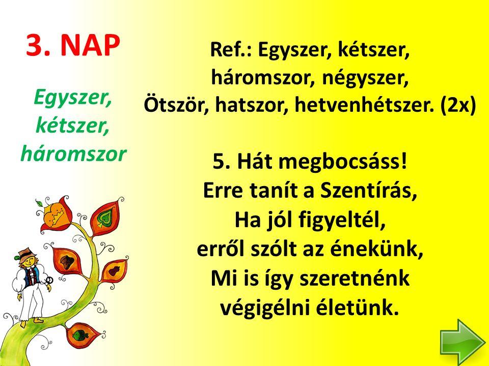 3. NAP Ref.: Egyszer, kétszer, háromszor, négyszer, Ötször, hatszor, hetvenhétszer. (2x) 5. Hát megbocsáss! Erre tanít a Szentírás, Ha jól figyeltél,