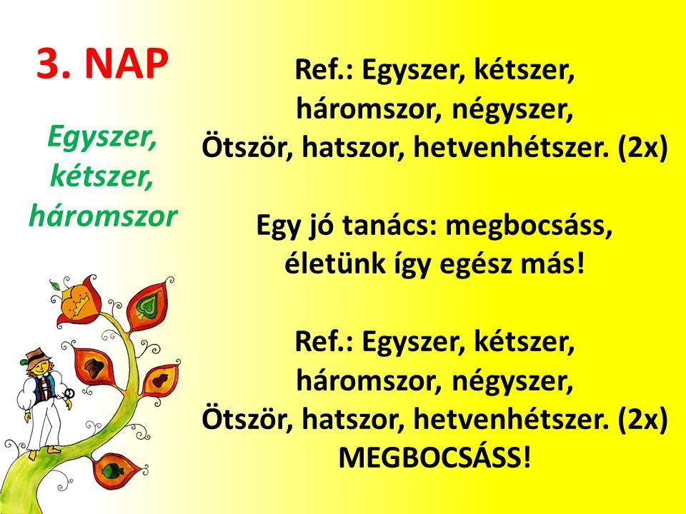 3. NAP Ref.: Egyszer, kétszer, háromszor, négyszer, Ötször, hatszor, hetvenhétszer. (2x) Egy jó tanács: megbocsáss, életünk így egész más! Ref.: Egysz
