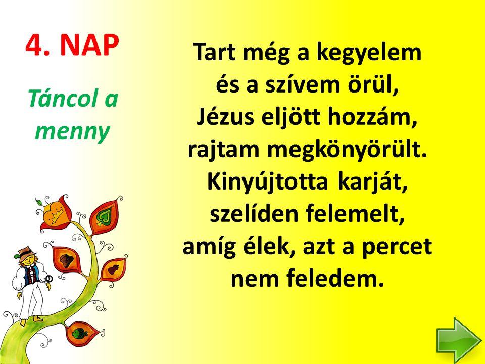 4. NAP Tart még a kegyelem és a szívem örül, Jézus eljött hozzám, rajtam megkönyörült. Kinyújtotta karját, szelíden felemelt, amíg élek, azt a percet
