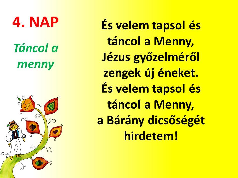 4. NAP És velem tapsol és táncol a Menny, Jézus győzelméről zengek új éneket. És velem tapsol és táncol a Menny, a Bárány dicsőségét hirdetem! Táncol