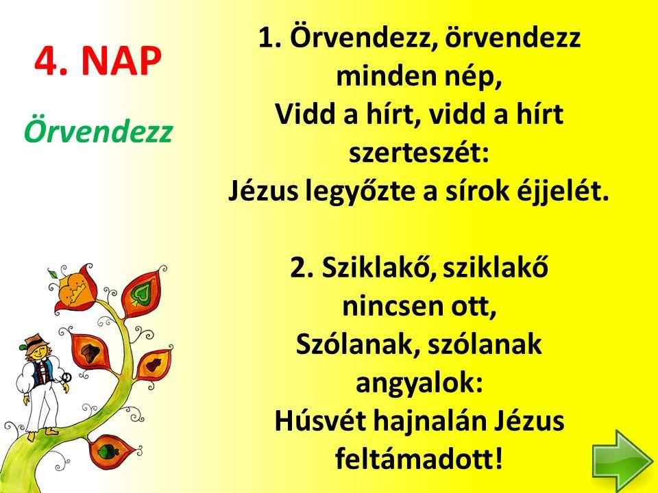 4. NAP 1. Örvendezz, örvendezz minden nép, Vidd a hírt, vidd a hírt szerteszét: Jézus legyőzte a sírok éjjelét. 2. Sziklakő, sziklakő nincsen ott, Szó