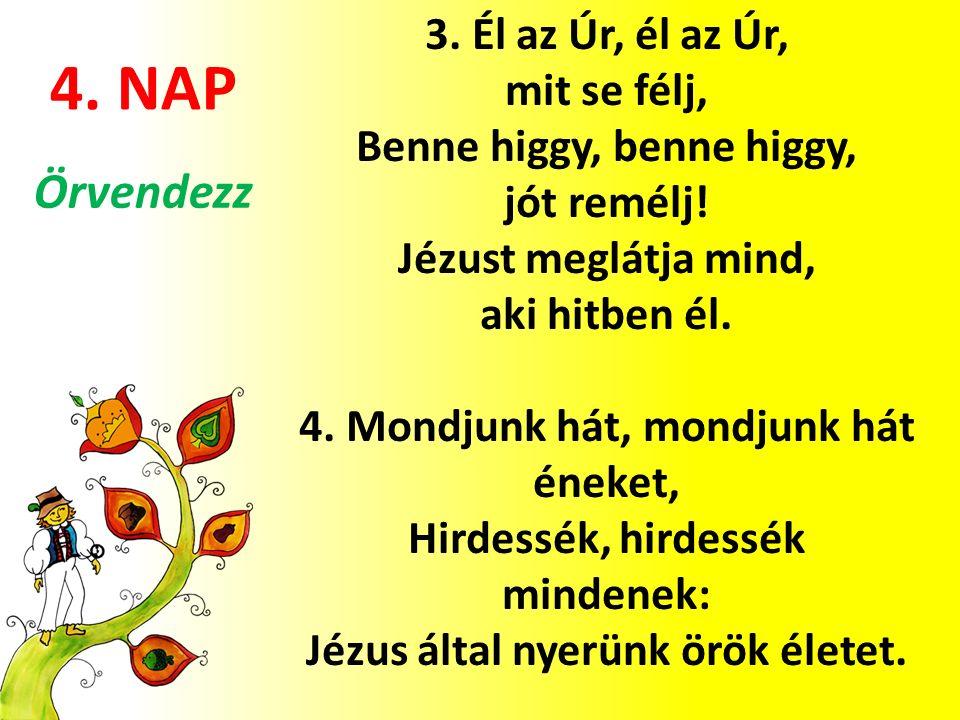 4. NAP 3. Él az Úr, él az Úr, mit se félj, Benne higgy, benne higgy, jót remélj.