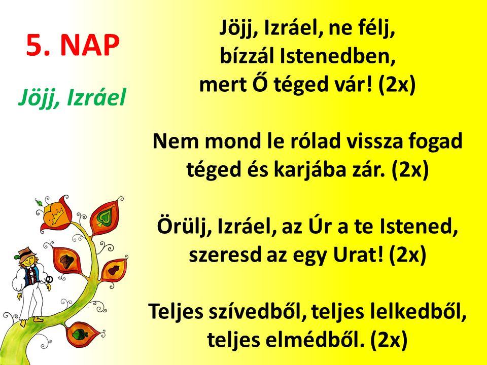 5. NAP Jöjj, Izráel, ne félj, bízzál Istenedben, mert Ő téged vár! (2x) Nem mond le rólad vissza fogad téged és karjába zár. (2x) Örülj, Izráel, az Úr