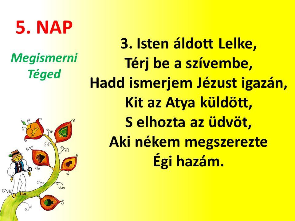 5. NAP 3. Isten áldott Lelke, Térj be a szívembe, Hadd ismerjem Jézust igazán, Kit az Atya küldött, S elhozta az üdvöt, Aki nékem megszerezte Égi hazá