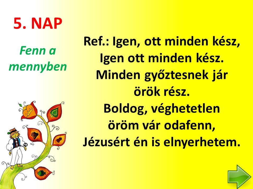 5. NAP Ref.: Igen, ott minden kész, Igen ott minden kész. Minden győztesnek jár örök rész. Boldog, véghetetlen öröm vár odafenn, Jézusért én is elnyer