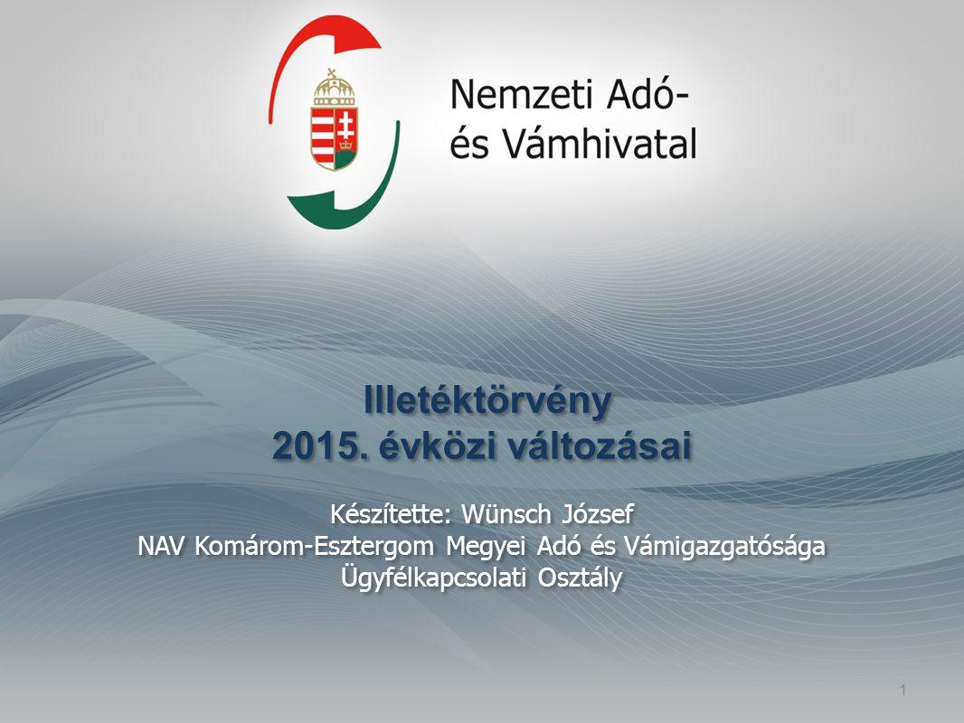 Illetéktörvény 2015. évközi változásai Készítette: Wünsch József NAV Komárom-Esztergom Megyei Adó és Vámigazgatósága Ügyfélkapcsolati Osztály 1
