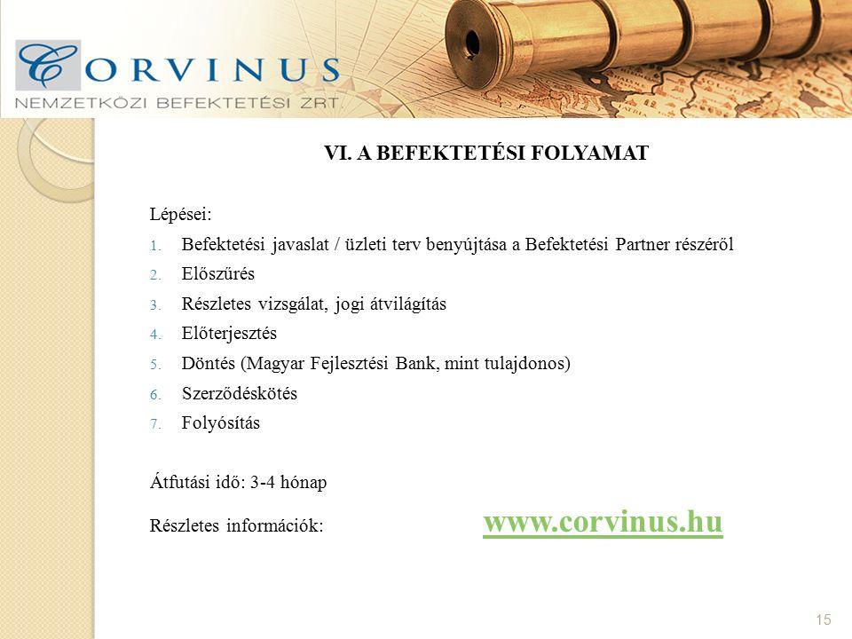 15 VI. A BEFEKTETÉSI FOLYAMAT Lépései: 1. Befektetési javaslat / üzleti terv benyújtása a Befektetési Partner részéről 2. Előszűrés 3. Részletes vizsg