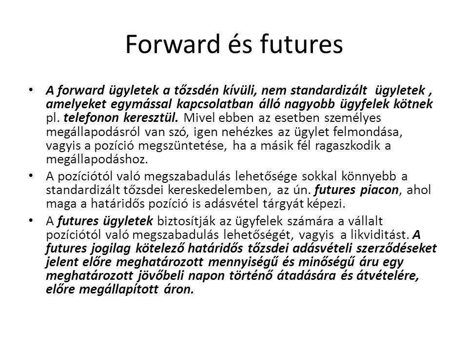 Forward és futures A forward ügyletek a tőzsdén kívüli, nem standardizált ügyletek, amelyeket egymással kapcsolatban álló nagyobb ügyfelek kötnek pl.