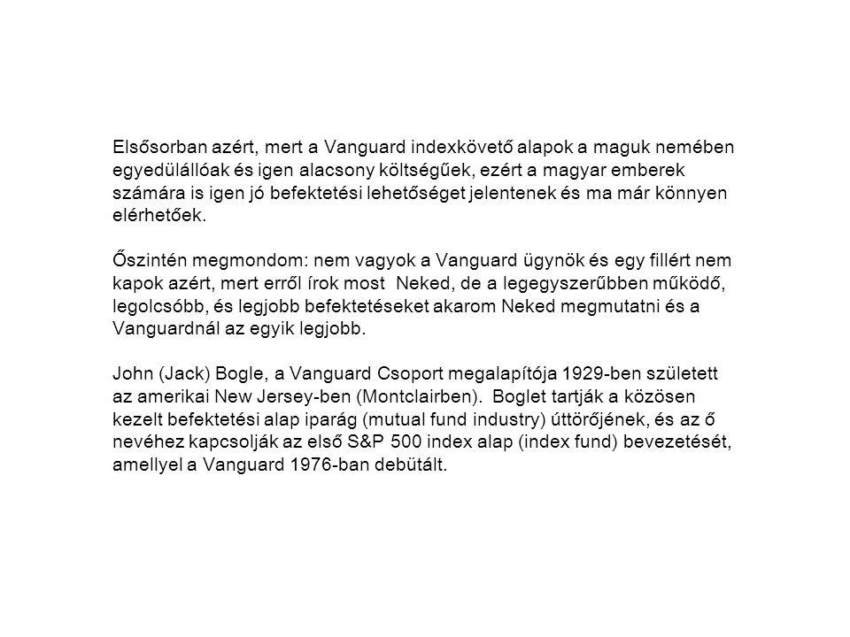 Elsősorban azért, mert a Vanguard indexkövető alapok a maguk nemében egyedülállóak és igen alacsony költségűek, ezért a magyar emberek számára is igen jó befektetési lehetőséget jelentenek és ma már könnyen elérhetőek.