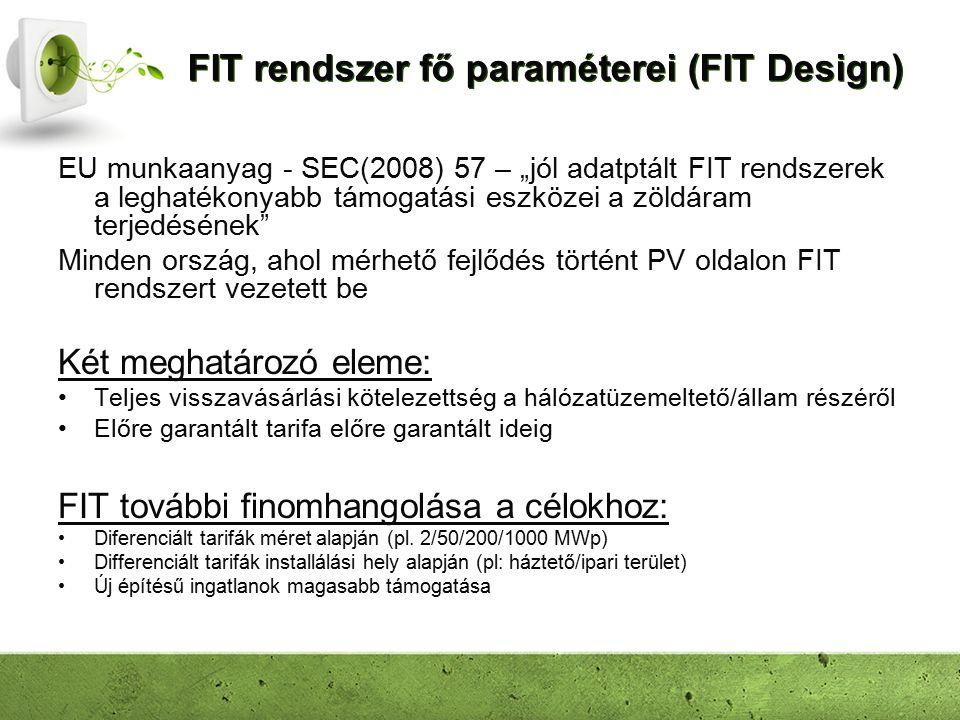 """FIT rendszer fő paraméterei (FIT Design) EU munkaanyag - SEC(2008) 57 – """"jól adatptált FIT rendszerek a leghatékonyabb támogatási eszközei a zöldáram terjedésének Minden ország, ahol mérhető fejlődés történt PV oldalon FIT rendszert vezetett be Két meghatározó eleme: Teljes visszavásárlási kötelezettség a hálózatüzemeltető/állam részéről Előre garantált tarifa előre garantált ideig FIT további finomhangolása a célokhoz: Diferenciált tarifák méret alapján (pl."""