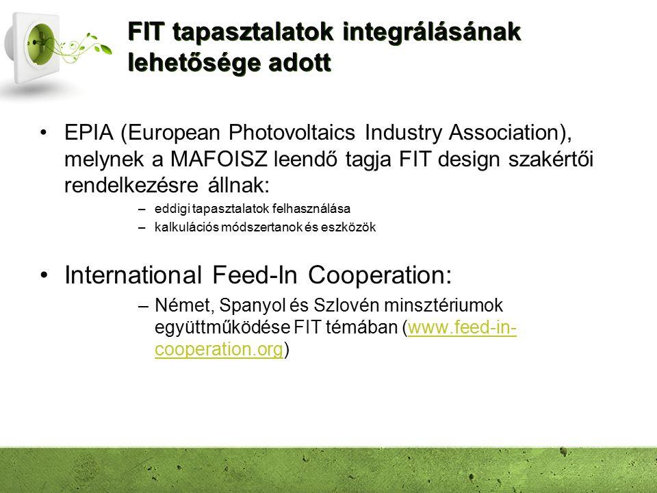FIT tapasztalatok integrálásának lehetősége adott EPIA (European Photovoltaics Industry Association), melynek a MAFOISZ leendő tagja FIT design szakértői rendelkezésre állnak: –eddigi tapasztalatok felhasználása –kalkulációs módszertanok és eszközök International Feed-In Cooperation: –Német, Spanyol és Szlovén minsztériumok együttműködése FIT témában (www.feed-in- cooperation.org)www.feed-in- cooperation.org