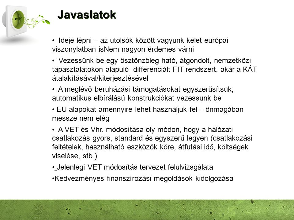 Javaslatok Ideje lépni – az utolsók között vagyunk kelet-európai viszonylatban isNem nagyon érdemes várni Vezessünk be egy ösztönzőleg ható, átgondolt, nemzetközi tapasztalatokon alapuló differenciált FIT rendszert, akár a KÁT átalakításával/kiterjesztésével A meglévő beruházási támogatásokat egyszerűsítsük, automatikus elbírálású konstrukciókat vezessünk be EU alapokat amennyire lehet használjuk fel – önmagában messze nem elég A VET és Vhr.