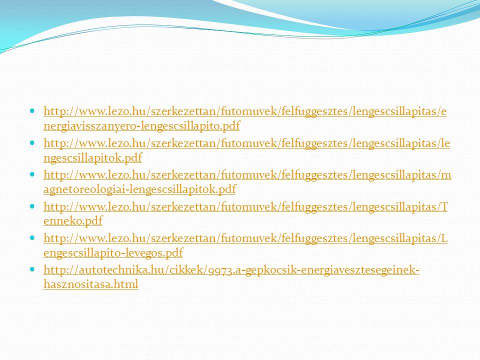 http://www.lezo.hu/szerkezettan/futomuvek/felfuggesztes/lengescsillapitas/e nergiavisszanyero-lengescsillapito.pdf http://www.lezo.hu/szerkezettan/futomuvek/felfuggesztes/lengescsillapitas/e nergiavisszanyero-lengescsillapito.pdf http://www.lezo.hu/szerkezettan/futomuvek/felfuggesztes/lengescsillapitas/le ngescsillapitok.pdf http://www.lezo.hu/szerkezettan/futomuvek/felfuggesztes/lengescsillapitas/le ngescsillapitok.pdf http://www.lezo.hu/szerkezettan/futomuvek/felfuggesztes/lengescsillapitas/m agnetoreologiai-lengescsillapitok.pdf http://www.lezo.hu/szerkezettan/futomuvek/felfuggesztes/lengescsillapitas/m agnetoreologiai-lengescsillapitok.pdf http://www.lezo.hu/szerkezettan/futomuvek/felfuggesztes/lengescsillapitas/T enneko.pdf http://www.lezo.hu/szerkezettan/futomuvek/felfuggesztes/lengescsillapitas/T enneko.pdf http://www.lezo.hu/szerkezettan/futomuvek/felfuggesztes/lengescsillapitas/L engescsillapito-levegos.pdf http://www.lezo.hu/szerkezettan/futomuvek/felfuggesztes/lengescsillapitas/L engescsillapito-levegos.pdf http://autotechnika.hu/cikkek/9973,a-gepkocsik-energiavesztesegeinek- hasznositasa.html http://autotechnika.hu/cikkek/9973,a-gepkocsik-energiavesztesegeinek- hasznositasa.html