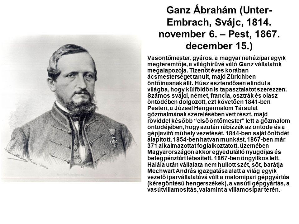 Ganz Ábrahám (Unter- Embrach, Svájc, 1814. november 6. – Pest, 1867. december 15.) Vasöntőmester, gyáros, a magyar nehézipar egyik megteremtője, a vil