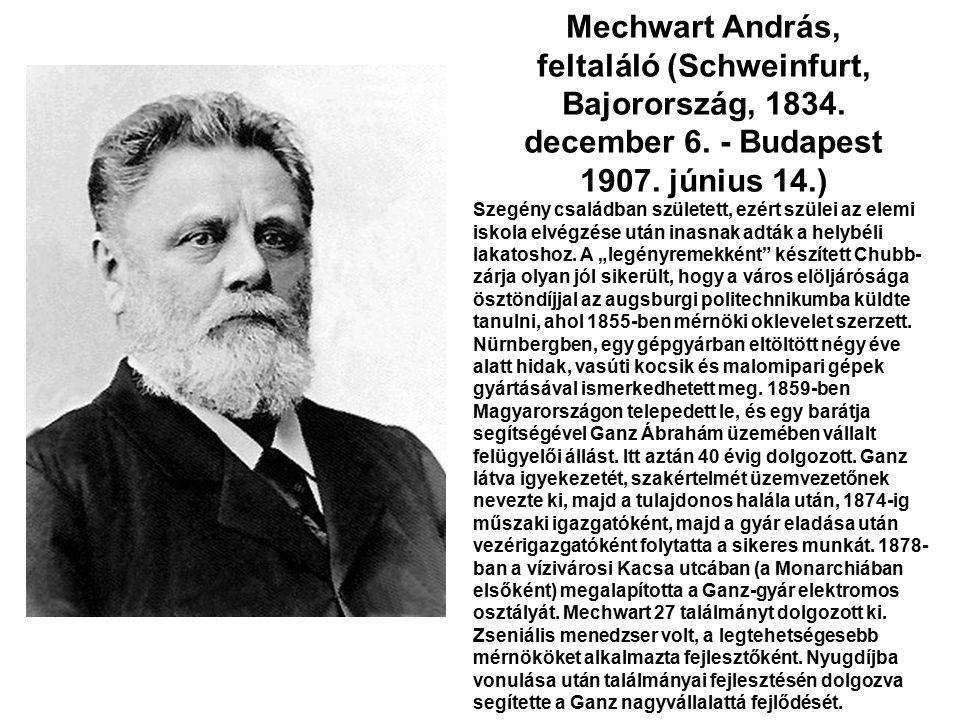Mechwart András, feltaláló (Schweinfurt, Bajorország, 1834. december 6. - Budapest 1907. június 14.) Szegény családban született, ezért szülei az elem