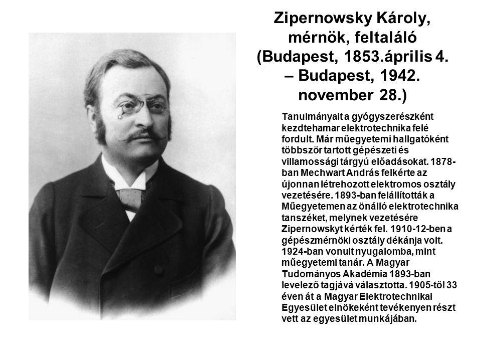 Zipernowsky Károly, mérnök, feltaláló (Budapest, 1853.április 4. – Budapest, 1942. november 28.) Tanulmányait a gyógyszerészként kezdtehamar elektrote