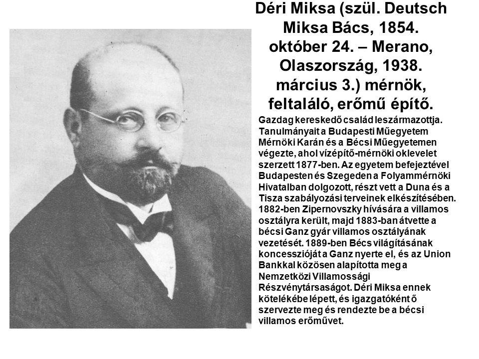 Déri Miksa (szül. Deutsch Miksa Bács, 1854. október 24. – Merano, Olaszország, 1938. március 3.) mérnök, feltaláló, erőmű építő. Gazdag kereskedő csal