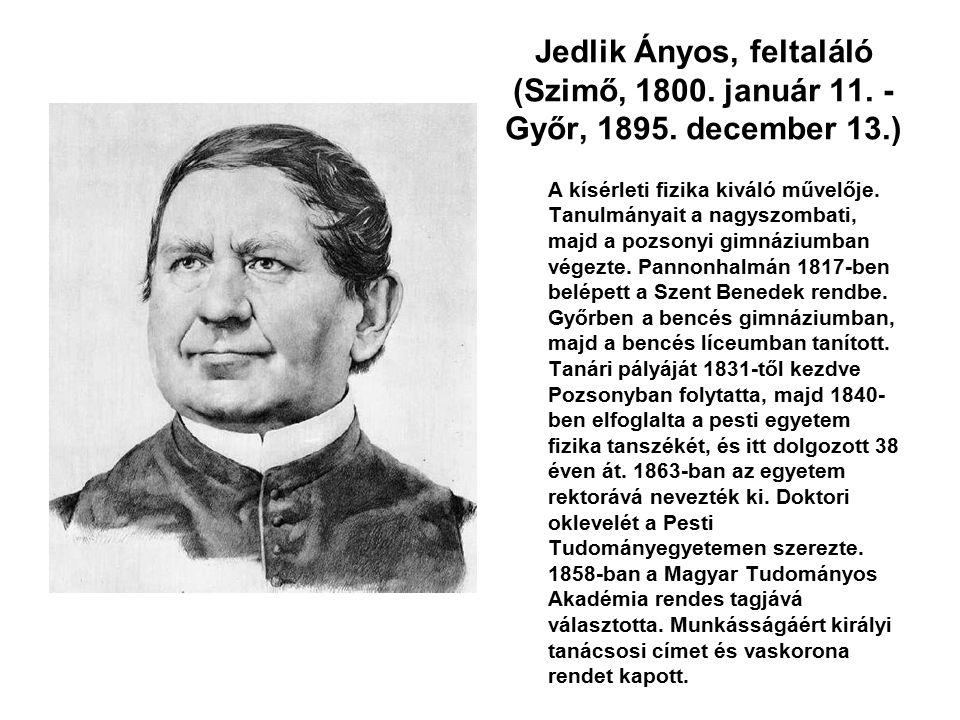 Jedlik Ányos, feltaláló (Szimő, 1800. január 11. - Győr, 1895. december 13.) A kísérleti fizika kiváló művelője. Tanulmányait a nagyszombati, majd a p