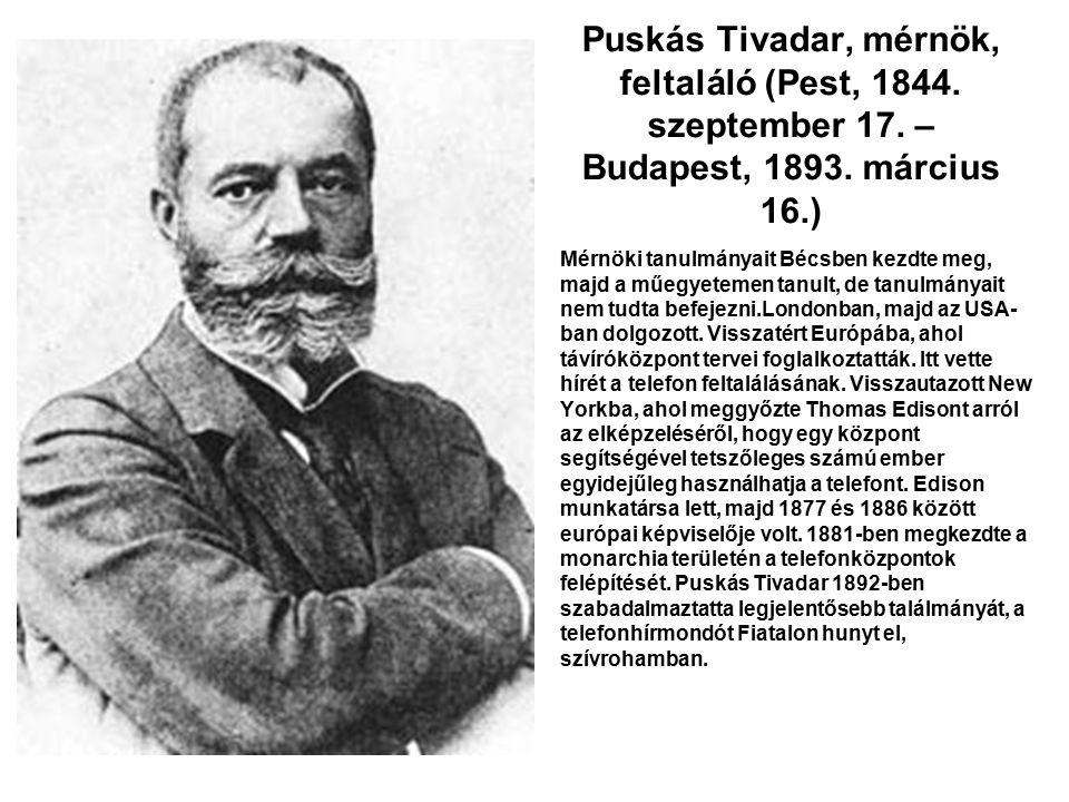 Puskás Tivadar, mérnök, feltaláló (Pest, 1844. szeptember 17. – Budapest, 1893. március 16.) Mérnöki tanulmányait Bécsben kezdte meg, majd a műegyetem