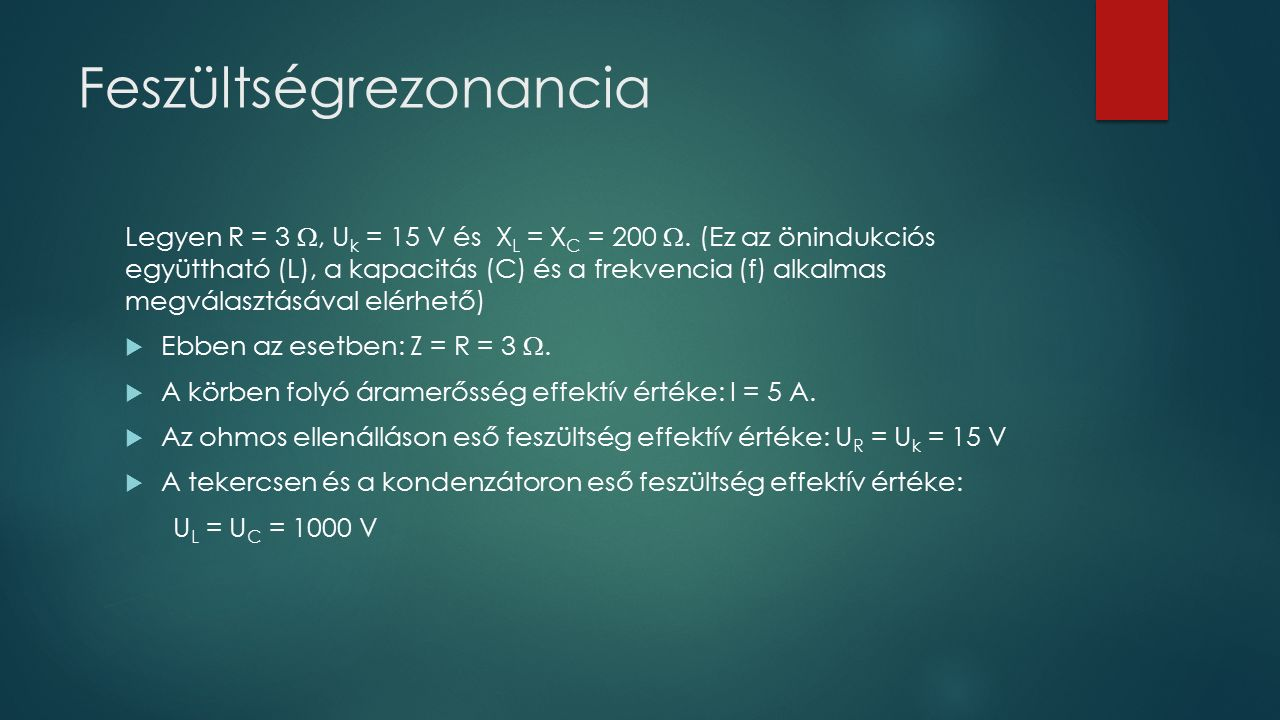 Feszültségrezonancia Legyen R = 3 , U k = 15 V és X L = X C = 200 .
