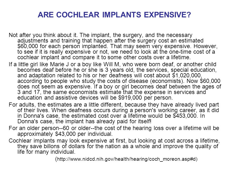 ARE COCHLEAR IMPLANTS EXPENSIVE? Not after you think about it. The implant, the surgery, and the necessary adjustments and training that happen after