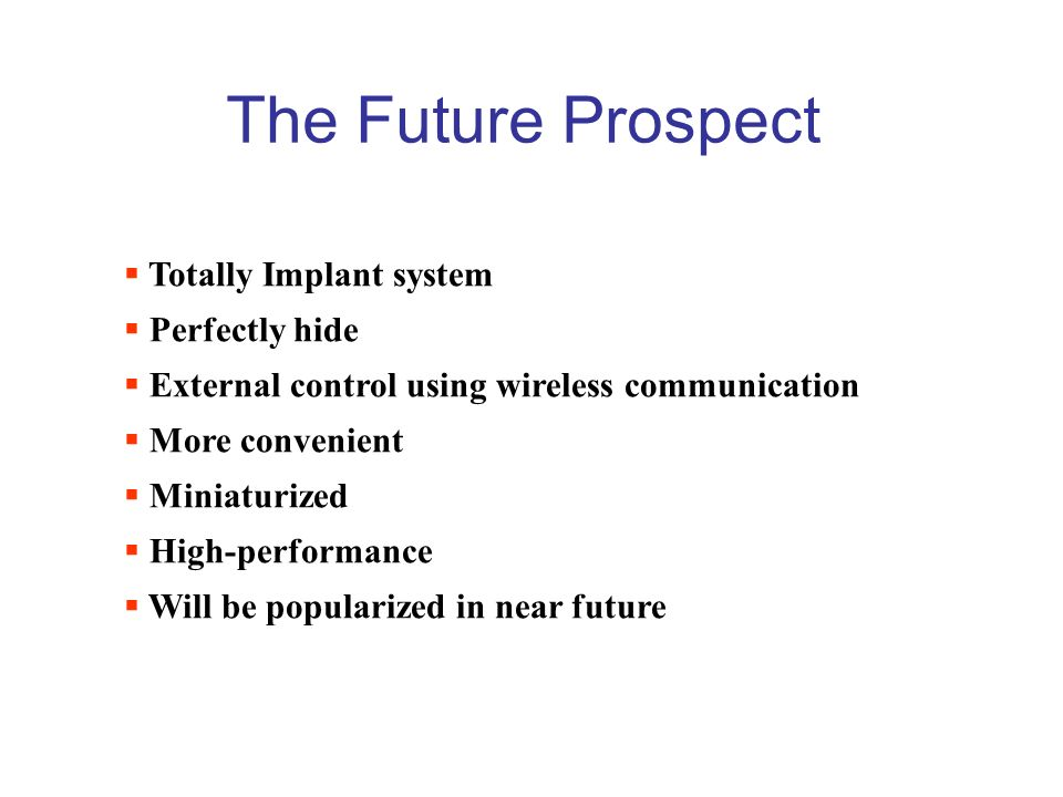 The Future Prospect  Totally Implant system  Perfectly hide  External control using wireless communication  More convenient  Miniaturized  High-