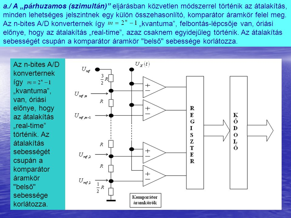 """a./ A """"párhuzamos (szimultán) eljárásban közvetlen módszerrel történik az átalakítás, minden lehetséges jelszintnek egy külön összehasonlító, komparátor áramkör felel meg."""