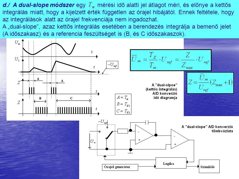 d./ A dual-slope módszer egy mérési idő alatti jel átlagot méri, és előnye a kettős integrálás miatt, hogy a kijelzett érték független az órajel hibájától.