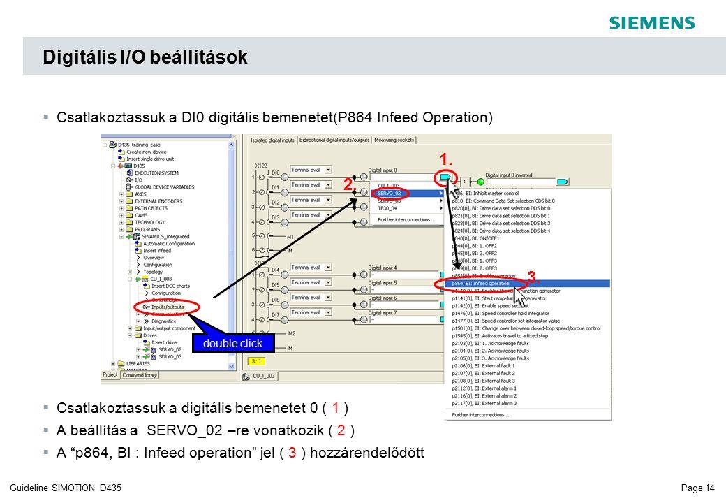 Page 14Guideline SIMOTION D435  Csatlakoztassuk a DI0 digitális bemenetet(P864 Infeed Operation)  Csatlakoztassuk a digitális bemenetet 0 ( 1 )  A beállítás a SERVO_02 –re vonatkozik ( 2 )  A p864, BI : Infeed operation jel ( 3 ) hozzárendelődött 2.