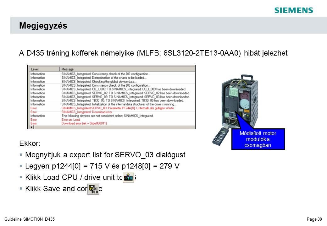 Page 38Guideline SIMOTION D435 Megjegyzés A D435 tréning kofferek némelyike (MLFB: 6SL3120-2TE13-0AA0) hibát jelezhet Ekkor:  Megnyitjuk a expert list for SERVO_03 dialógust  Legyen p1244[0] = 715 V és p1248[0] = 279 V  Klikk Load CPU / drive unit to PG  Klikk Save and compile Módisított motor modulok a csomagban