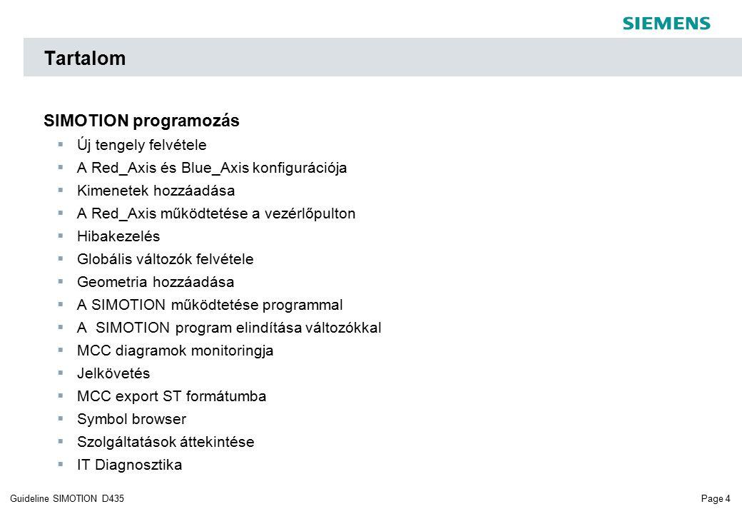 Page 4Guideline SIMOTION D435 Tartalom SIMOTION programozás  Új tengely felvétele  A Red_Axis és Blue_Axis konfigurációja  Kimenetek hozzáadása  A Red_Axis működtetése a vezérlőpulton  Hibakezelés  Globális változók felvétele  Geometria hozzáadása  A SIMOTION működtetése programmal  A SIMOTION program elindítása változókkal  MCC diagramok monitoringja  Jelkövetés  MCC export ST formátumba  Symbol browser  Szolgáltatások áttekintése  IT Diagnosztika