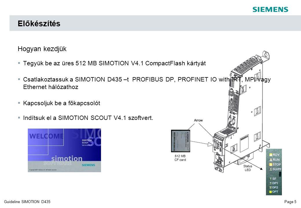 Page 5Guideline SIMOTION D435 Előkészítés Hogyan kezdjük  Tegyük be az üres 512 MB SIMOTION V4.1 CompactFlash kártyát  Csatlakoztassuk a SIMOTION D435 –t PROFIBUS DP, PROFINET IO with IRT, MPI vagy Ethernet hálózathoz  Kapcsoljuk be a főkapcsolót  Indítsuk el a SIMOTION SCOUT V4.1 szoftvert.