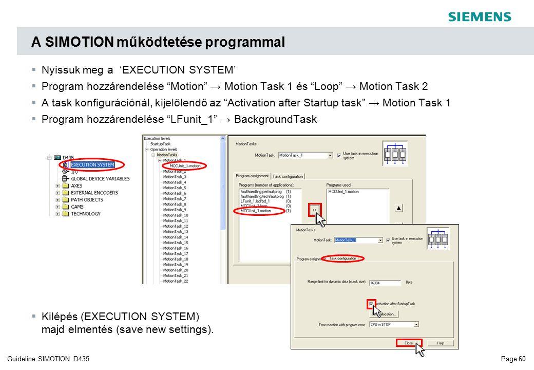Page 60Guideline SIMOTION D435  Nyissuk meg a 'EXECUTION SYSTEM'  Program hozzárendelése Motion → Motion Task 1 és Loop → Motion Task 2  A task konfigurációnál, kijelölendő az Activation after Startup task → Motion Task 1  Program hozzárendelése LFunit_1 → BackgroundTask  Kilépés (EXECUTION SYSTEM) majd elmentés (save new settings).
